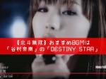【北斗無双】おすすめBGMは「谷村奈南」の「DESTINY-STAR」