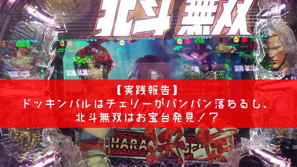 【実践報告】ドッキンパルはチェリーがバンバン落ちるし、北斗無双はお宝台発見!?