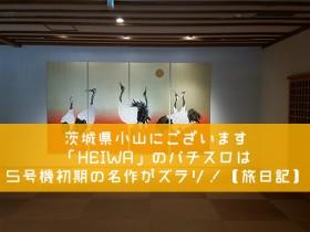 茨城県小山にございます「HEIWA」のパチスロは5号機初期の名作がズラリ!【旅日記】